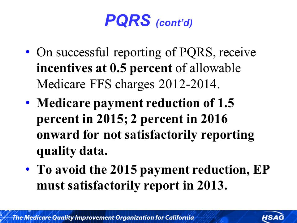 PQRS (cont'd) On successful reporting of PQRS, receive incentives at 0.5 percent of allowable Medicare FFS charges 2012-2014.