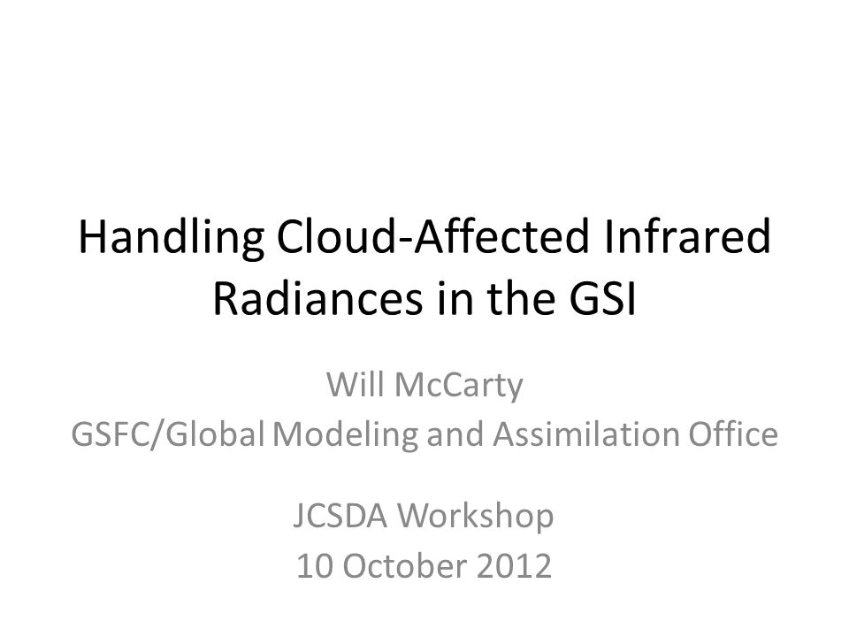 Handling Cloud-Affected Infrared Radiances in the GSI Will McCarty GSFC/Global Modeling and Assimilation Office JCSDA Workshop 10 October 2012