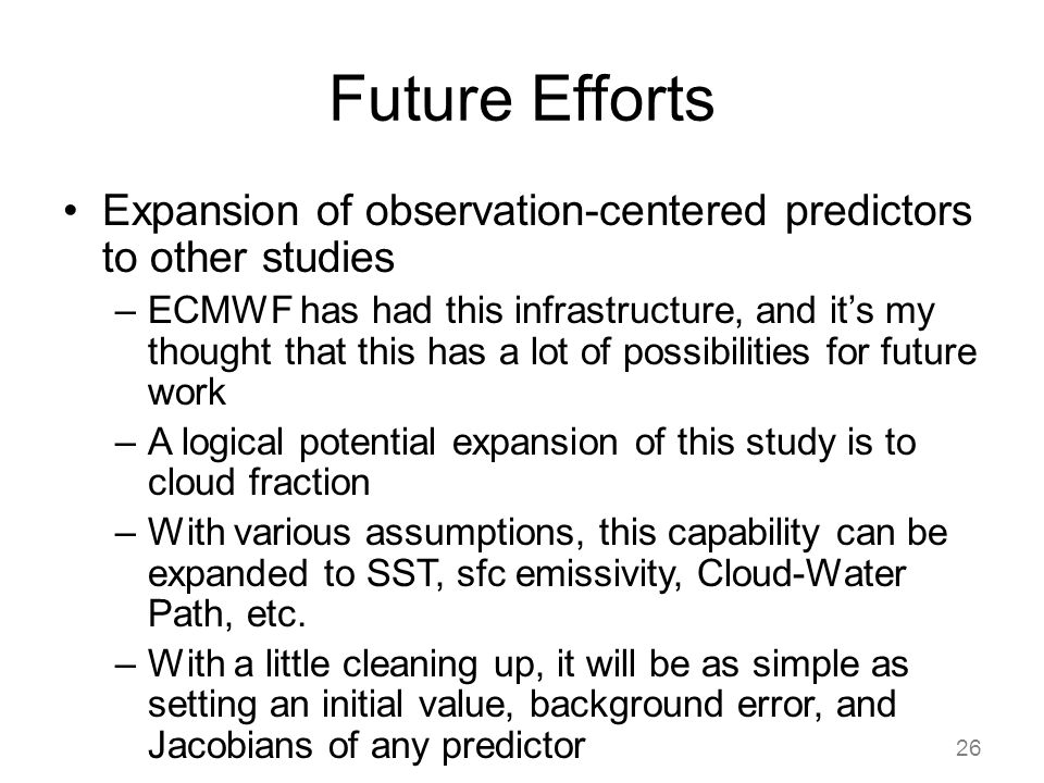 Future Efforts Expansion of observation-centered predictors to other studies –ECMWF has had this infrastructure, and it's my thought that this has a lot of possibilities for future work –A logical potential expansion of this study is to cloud fraction –With various assumptions, this capability can be expanded to SST, sfc emissivity, Cloud-Water Path, etc.