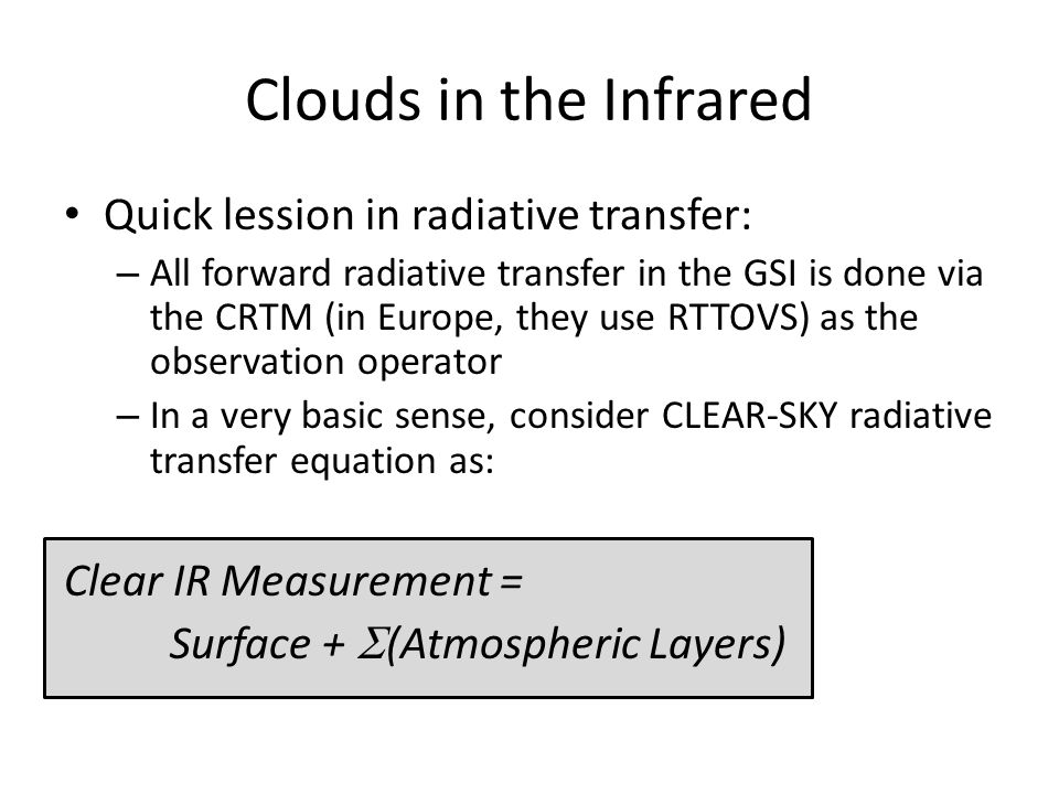 Clouds in the Infrared Quick lession in radiative transfer: – All forward radiative transfer in the GSI is done via the CRTM (in Europe, they use RTTOVS) as the observation operator – In a very basic sense, consider CLEAR-SKY radiative transfer equation as: Clear IR Measurement = Surface +  (Atmospheric Layers)