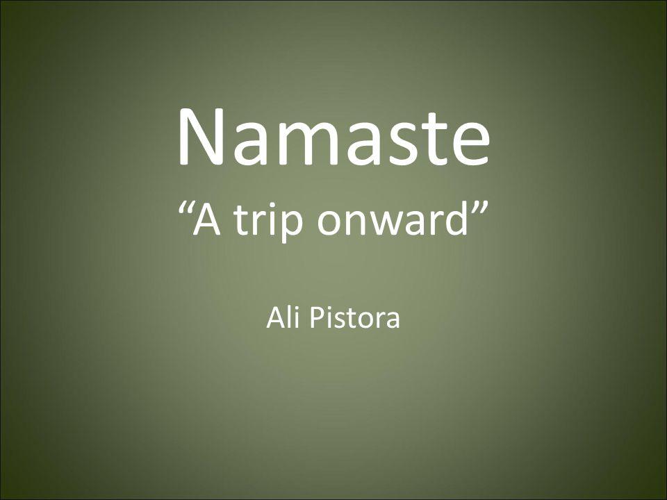 "Namaste ""A trip onward"" Ali Pistora"