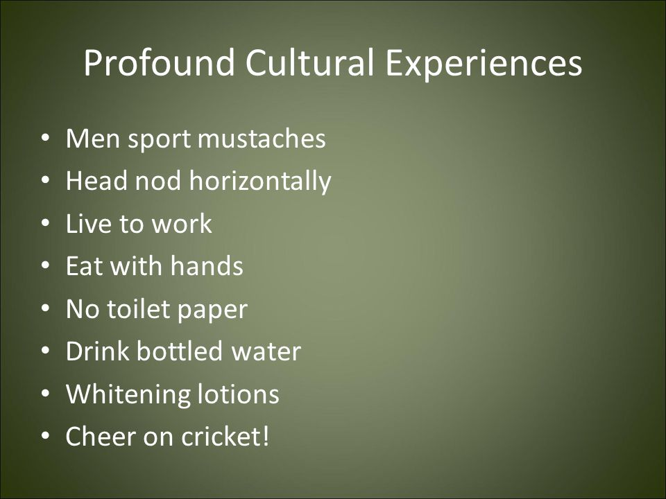 Profound Cultural Experiences Men sport mustaches Head nod horizontally Live to work Eat with hands No toilet paper Drink bottled water Whitening loti