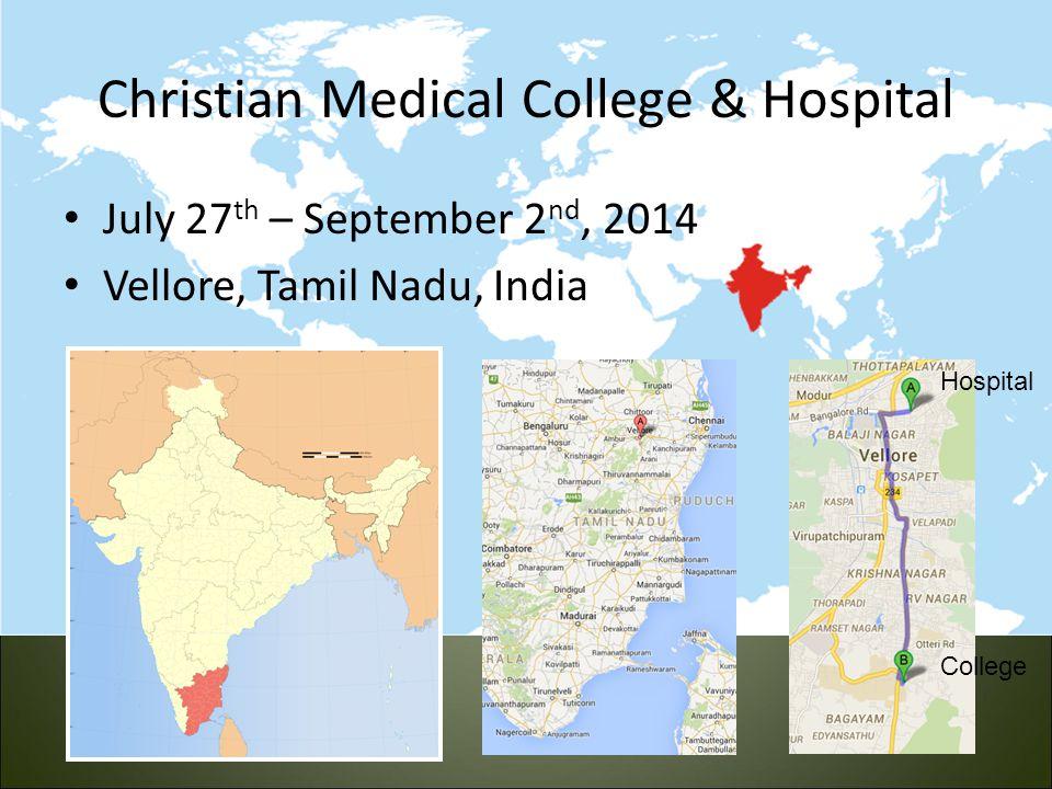 Christian Medical College & Hospital July 27 th – September 2 nd, 2014 Vellore, Tamil Nadu, India Hospital College