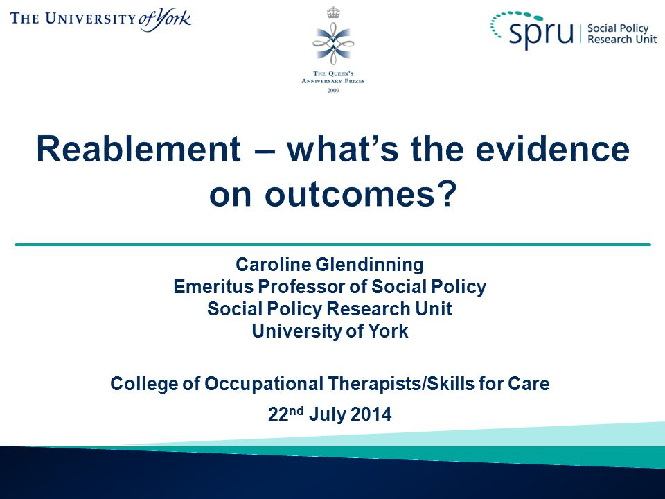 Caroline Glendinning Emeritus Professor of Social Policy Social Policy Research Unit University of York College of Occupational Therapists/Skills for Care 22 nd July 2014