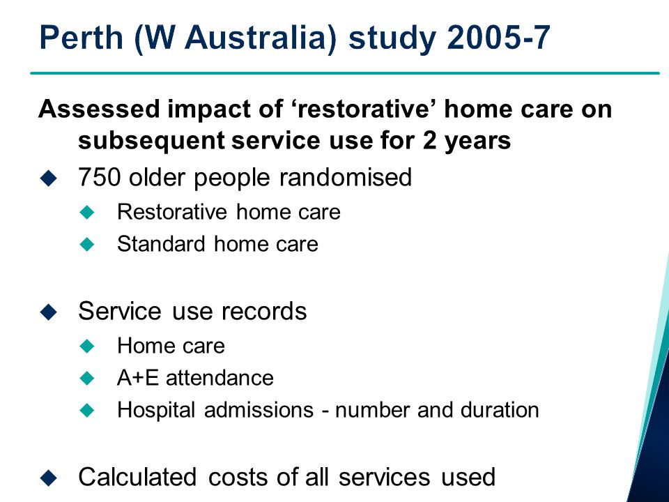 Assessed impact of 'restorative' home care on subsequent service use for 2 years  750 older people randomised  Restorative home care  Standard home care  Service use records  Home care  A+E attendance  Hospital admissions - number and duration  Calculated costs of all services used
