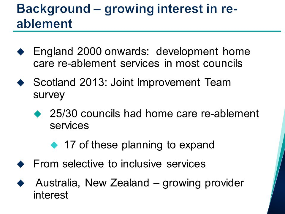  England 2000 onwards: development home care re-ablement services in most councils  Scotland 2013: Joint Improvement Team survey  25/30 councils had home care re-ablement services  17 of these planning to expand  From selective to inclusive services  Australia, New Zealand – growing provider interest