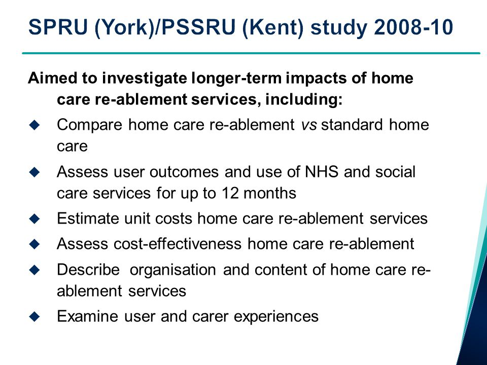 Aimed to investigate longer-term impacts of home care re-ablement services, including:  Compare home care re-ablement vs standard home care  Assess user outcomes and use of NHS and social care services for up to 12 months  Estimate unit costs home care re-ablement services  Assess cost-effectiveness home care re-ablement  Describe organisation and content of home care re- ablement services  Examine user and carer experiences