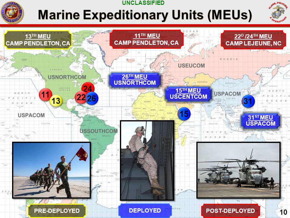 UNCLASSIFIED Marine Expeditionary Units (MEUs) POST-DEPLOYED 31 ST MEU USPACOM PRE-DEPLOYED DEPLOYED 22 D /24 TH MEU CAMP LEJEUNE, NC 10 31 24 10 11 22 11 TH MEU CAMP PENDLETON, CA 15 TH MEU USCENTCOM 15 13 TH MEU CAMP PENDLETON, CA 13 26 TH MEU USNORTHCOM 26