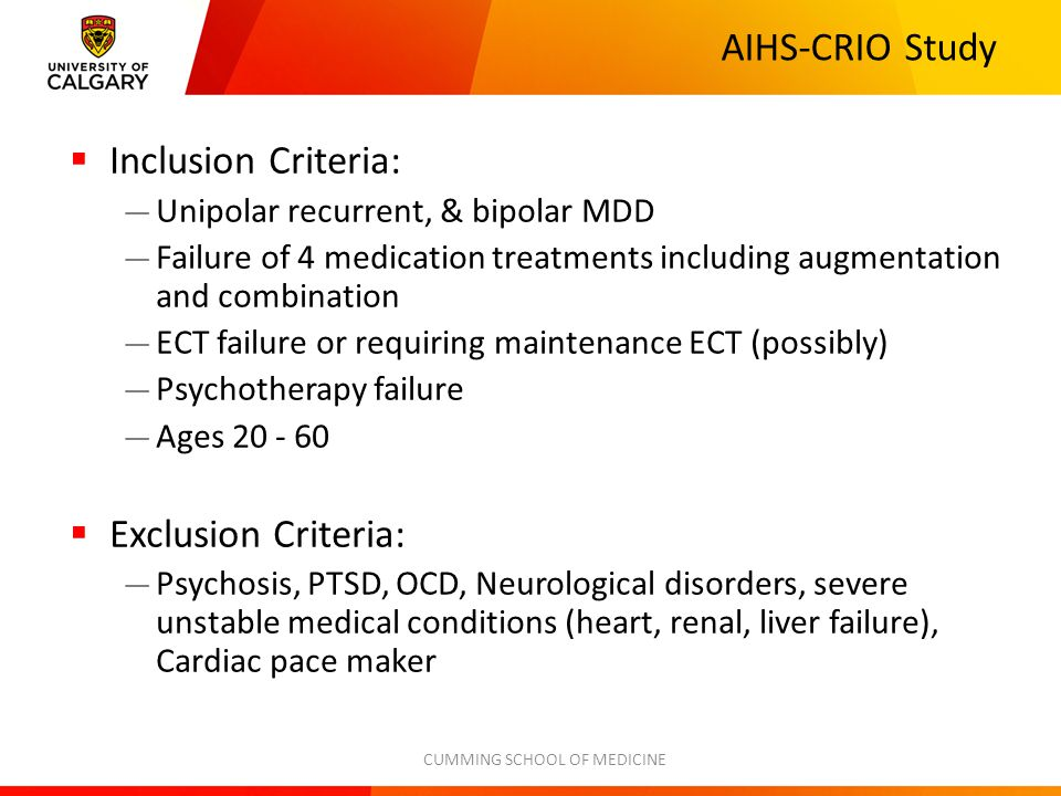 AIHS-CRIO Study  Inclusion Criteria: — Unipolar recurrent, & bipolar MDD — Failure of 4 medication treatments including augmentation and combination — ECT failure or requiring maintenance ECT (possibly) — Psychotherapy failure — Ages 20 - 60  Exclusion Criteria: — Psychosis, PTSD, OCD, Neurological disorders, severe unstable medical conditions (heart, renal, liver failure), Cardiac pace maker CUMMING SCHOOL OF MEDICINE