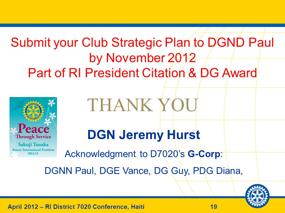 19April 2012 – RI District 7020 Conference, Haiti THANK YOU DGN Jeremy Hurst Acknowledgment to D7020's G-Corp: DGNN Paul, DGE Vance, DG Guy, PDG Diana, Submit your Club Strategic Plan to DGND Paul by November 2012 Part of RI President Citation & DG Award