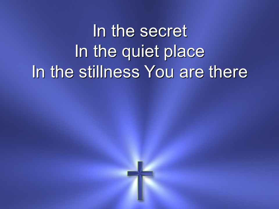 In the secret In the quiet place In the stillness You are there