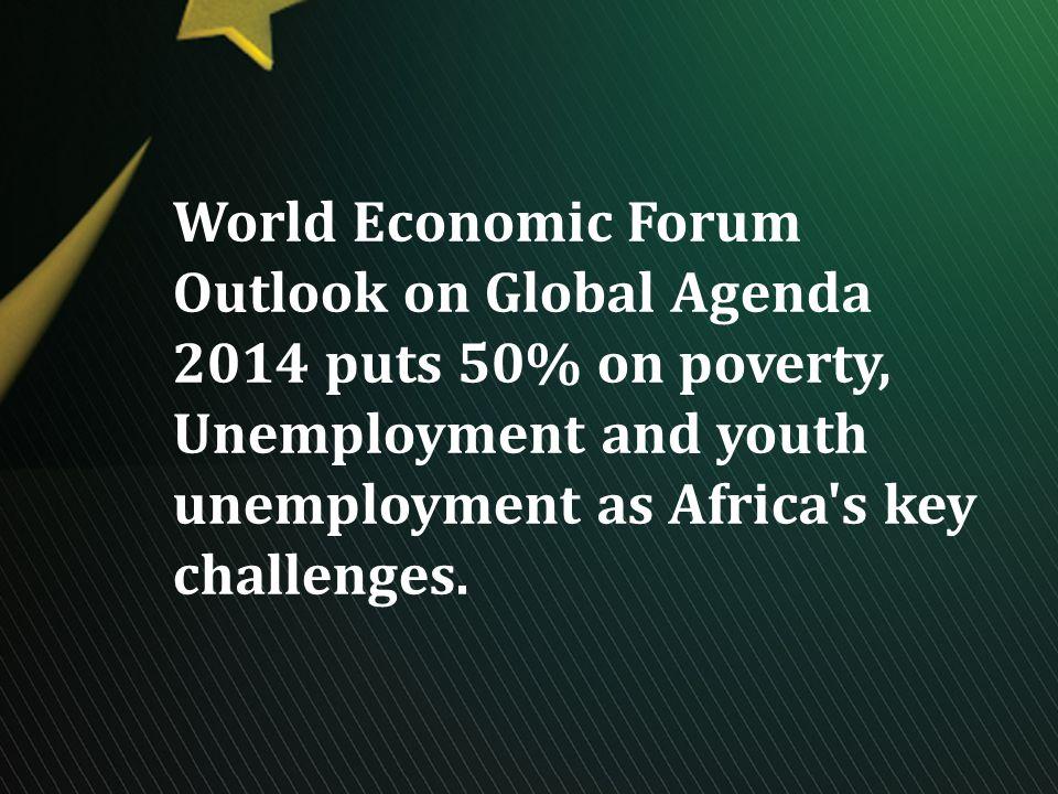 World Economic Forum Outlook on Global Agenda 2014 puts 50% on poverty, Unemployment and youth unemployment as Africa s key challenges.