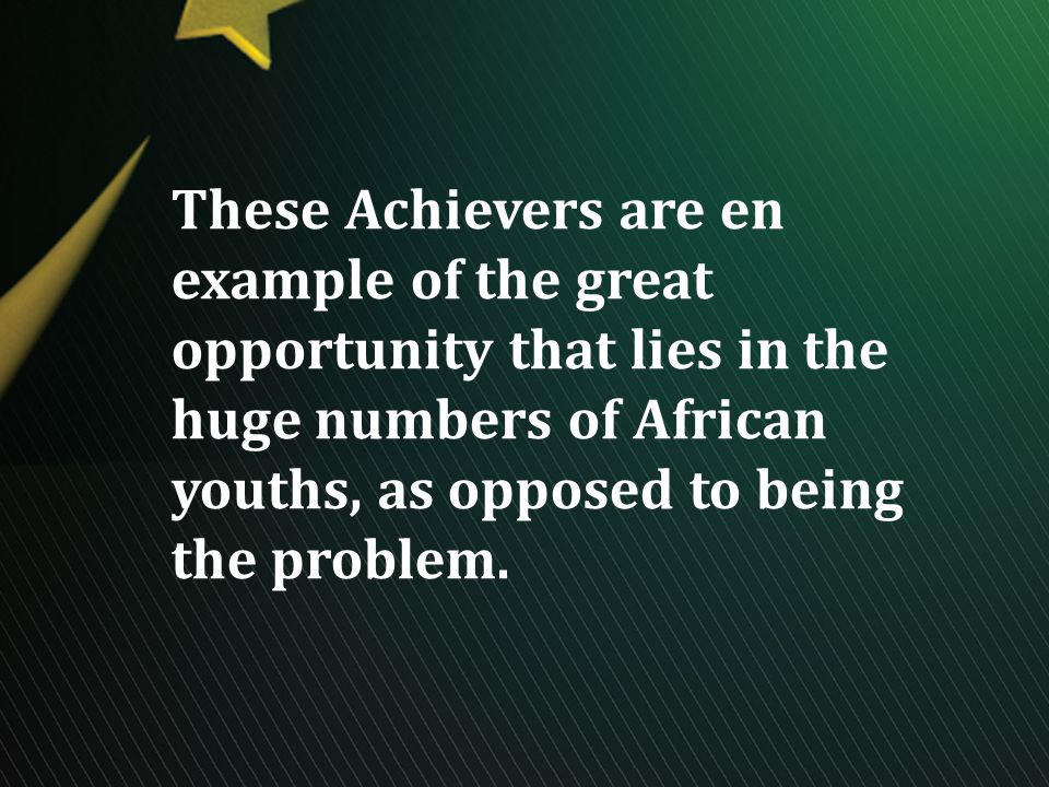 These Achievers are en example of the great opportunity that lies in the huge numbers of African youths, as opposed to being the problem.