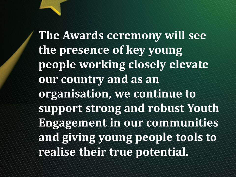The Awards ceremony will see the presence of key young people working closely elevate our country and as an organisation, we continue to support strong and robust Youth Engagement in our communities and giving young people tools to realise their true potential.
