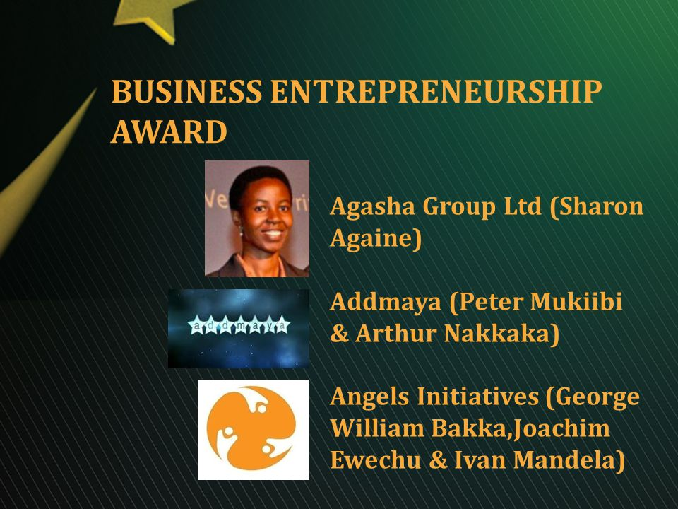BUSINESS ENTREPRENEURSHIP AWARD Agasha Group Ltd (Sharon Againe) Addmaya (Peter Mukiibi & Arthur Nakkaka) Angels Initiatives (George William Bakka,Joachim Ewechu & Ivan Mandela)