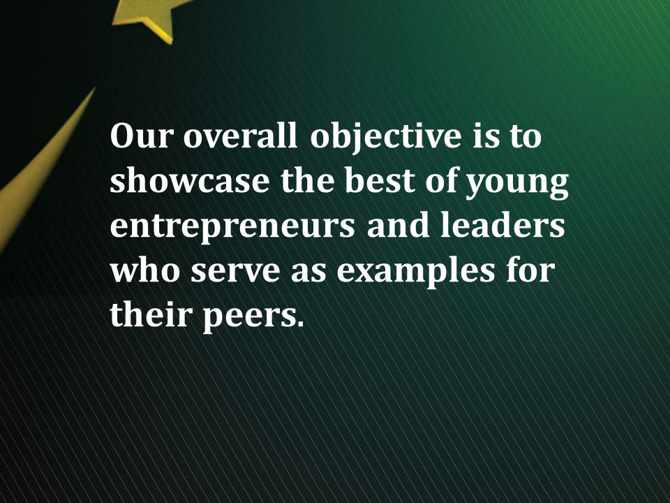 Our overall objective is to showcase the best of young entrepreneurs and leaders who serve as examples for their peers.