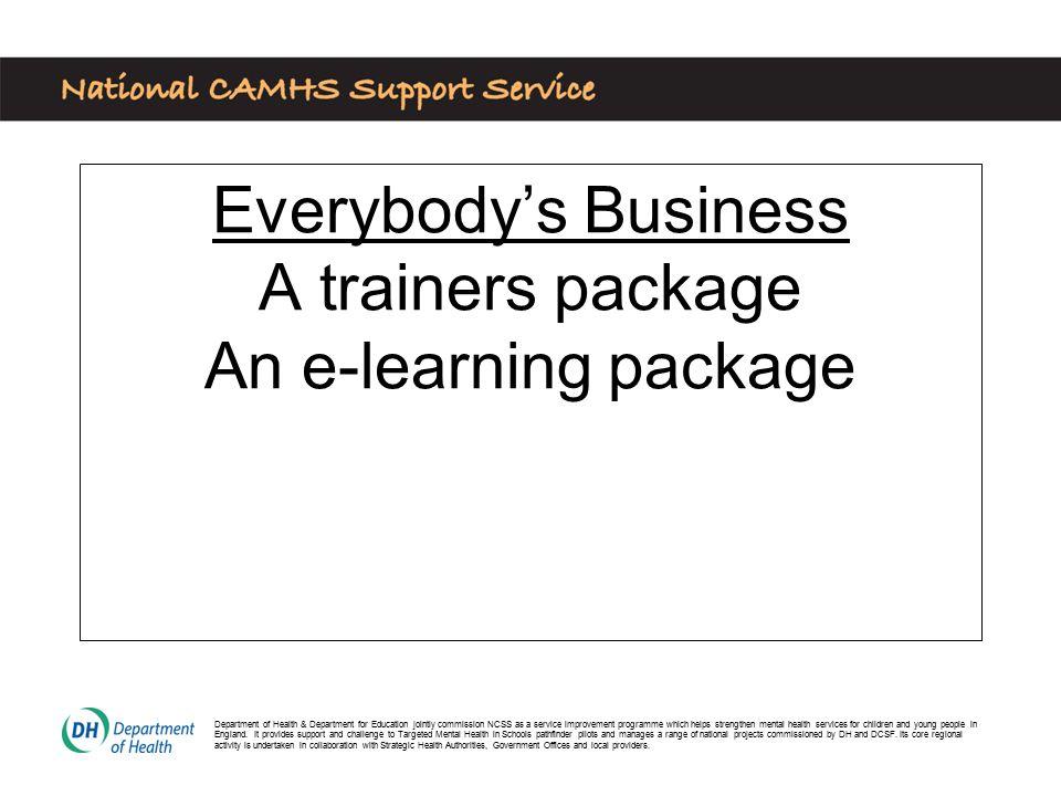 Everybody's Business A trainers package An e-learning package Department of Health & Department for Education jointly commission NCSS as a service improvement programme which helps strengthen mental health services for children and young people in England.