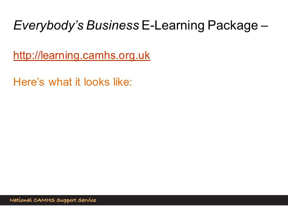 Everybody's Business E-Learning Package – http://learning.camhs.org.uk Here's what it looks like: