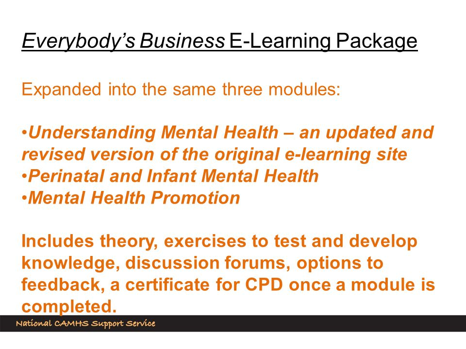 Everybody's Business E-Learning Package Expanded into the same three modules: Understanding Mental Health – an updated and revised version of the original e-learning site Perinatal and Infant Mental Health Mental Health Promotion Includes theory, exercises to test and develop knowledge, discussion forums, options to feedback, a certificate for CPD once a module is completed.