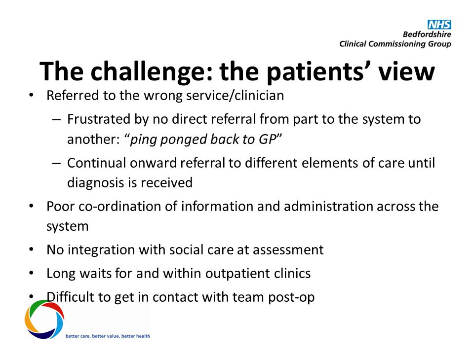 The challenge: the patients' view Referred to the wrong service/clinician – Frustrated by no direct referral from part to the system to another: ping ponged back to GP – Continual onward referral to different elements of care until diagnosis is received Poor co-ordination of information and administration across the system No integration with social care at assessment Long waits for and within outpatient clinics Difficult to get in contact with team post-op