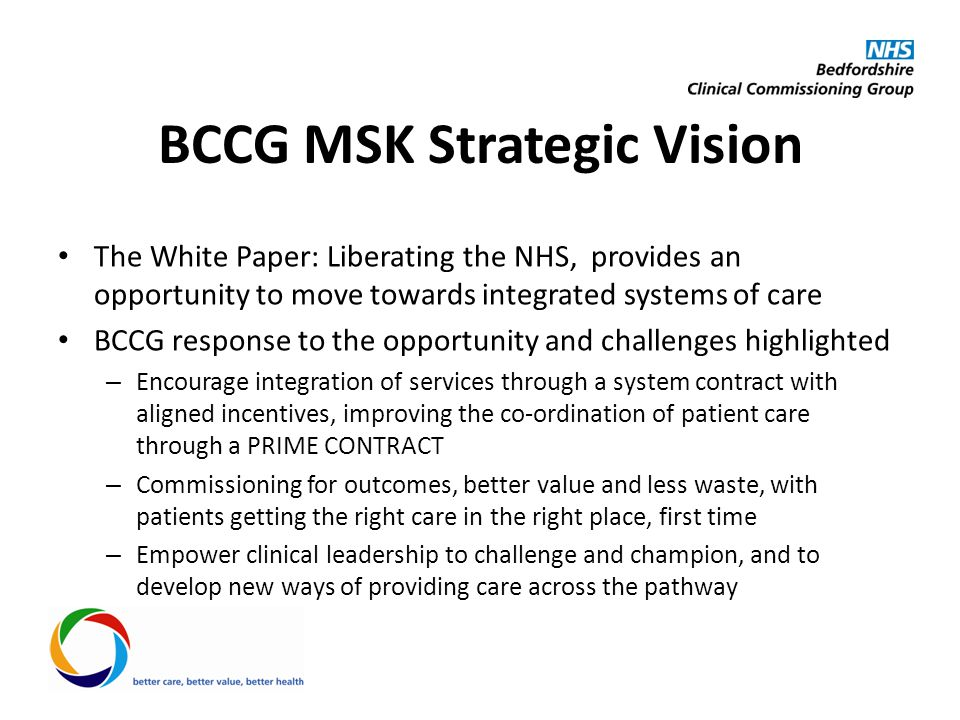 Specification Single budget, prime contract for 5 years Four main types of care: – Patient support and empowerment – Support, education and advice for primary care – Community-based MSK service – Use of hospital facilities only when those facilities are needed Incentivised game-changing outcome measures