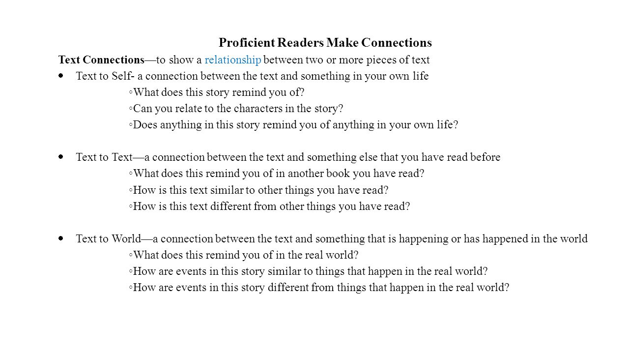 Proficient Readers Make Connections Text Connections—to show a relationship between two or more pieces of text  Text to Self- a connection between the text and something in your own life ◦ What does this story remind you of.