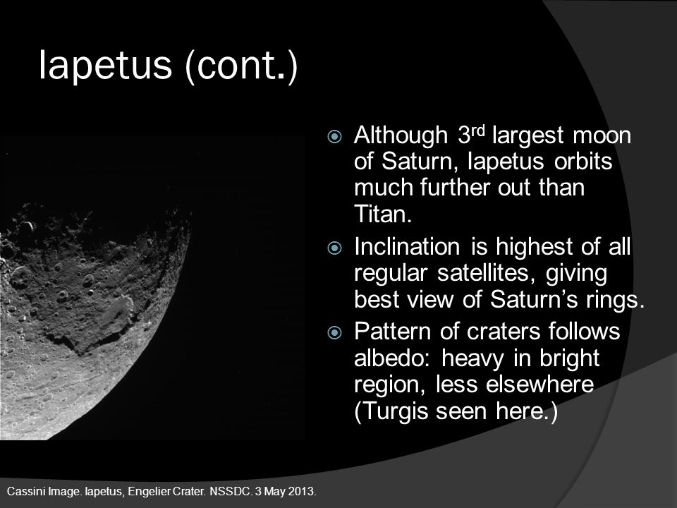 Iapetus (cont.)  Although 3 rd largest moon of Saturn, Iapetus orbits much further out than Titan.  Inclination is highest of all regular satellites