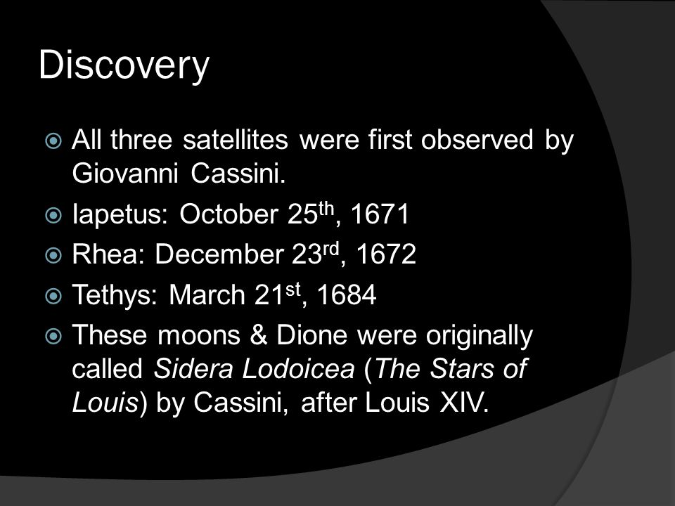 Discovery  All three satellites were first observed by Giovanni Cassini.  Iapetus: October 25 th, 1671  Rhea: December 23 rd, 1672  Tethys: March