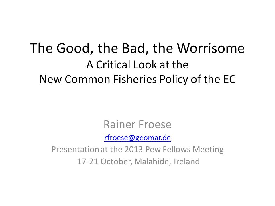 The Good, the Bad, the Worrisome A Critical Look at the New Common Fisheries Policy of the EC Rainer Froese rfroese@geomar.de Presentation at the 2013