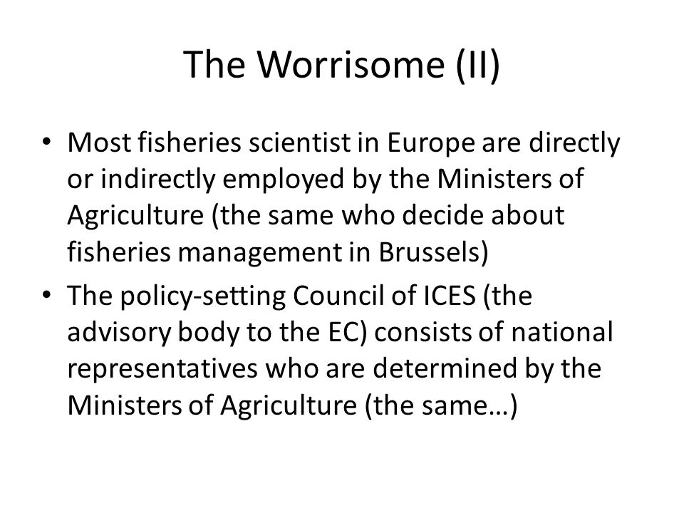 The Worrisome (II) Most fisheries scientist in Europe are directly or indirectly employed by the Ministers of Agriculture (the same who decide about f