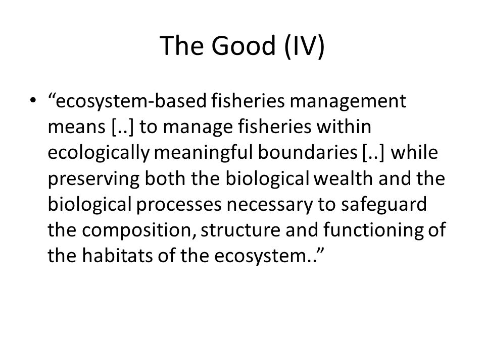 "The Good (IV) ""ecosystem-based fisheries management means [..] to manage fisheries within ecologically meaningful boundaries [..] while preserving bot"