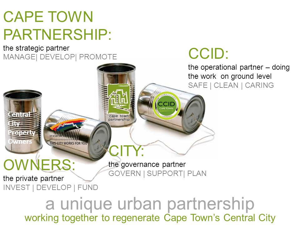 a unique urban partnership working together to regenerate Cape Town's Central City CCID: the operational partner – doing the work on ground level SAFE | CLEAN | CARING CAPE TOWN PARTNERSHIP: the strategic partner MANAGE| DEVELOP| PROMOTE Central City Property Owners CITY: the governance partner GOVERN | SUPPORT| PLAN OWNERS: the private partner INVEST | DEVELOP | FUND
