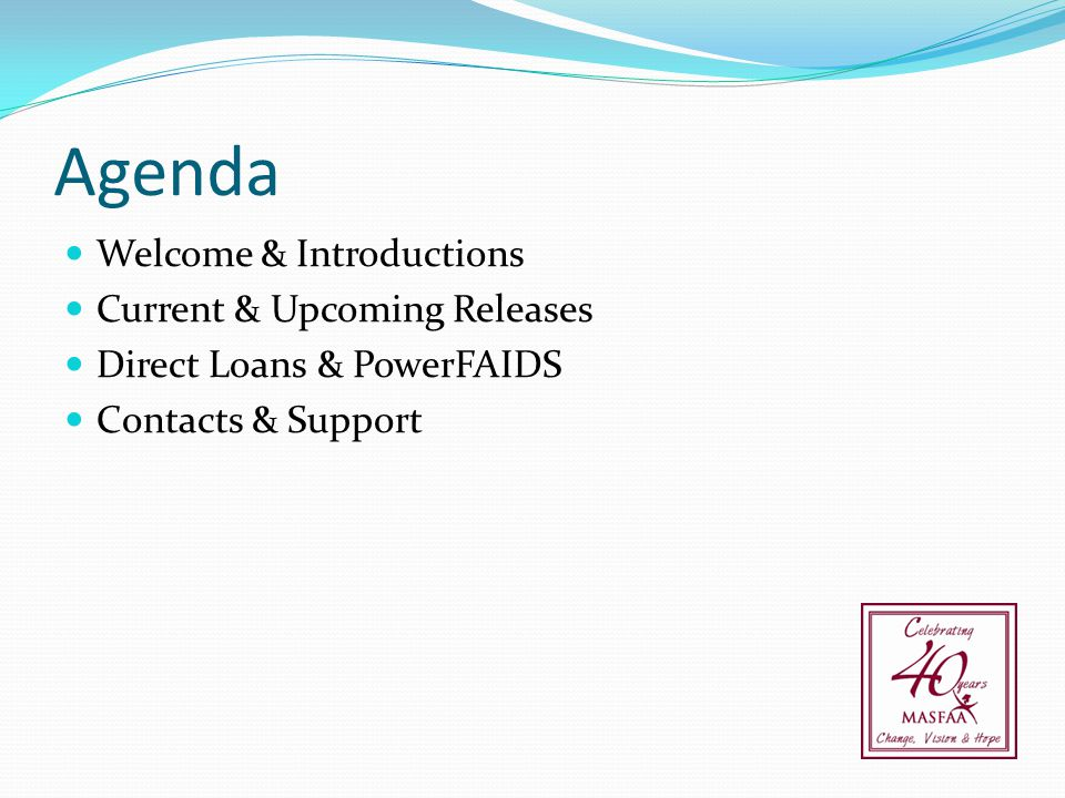 Agenda Welcome & Introductions Current & Upcoming Releases Direct Loans & PowerFAIDS Contacts & Support