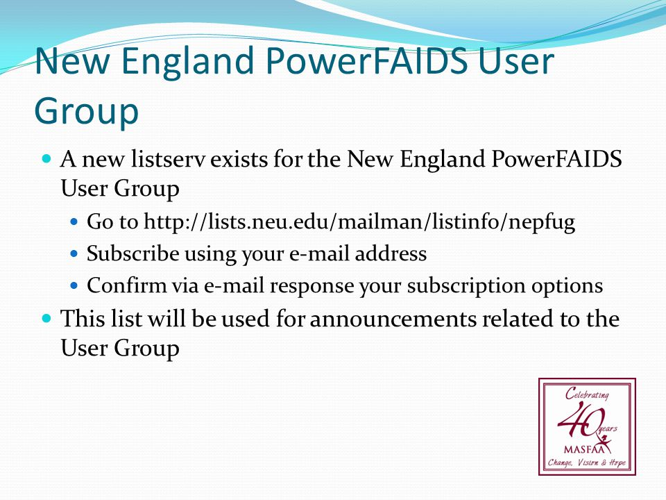 New England PowerFAIDS User Group A new listserv exists for the New England PowerFAIDS User Group Go to http://lists.neu.edu/mailman/listinfo/nepfug S