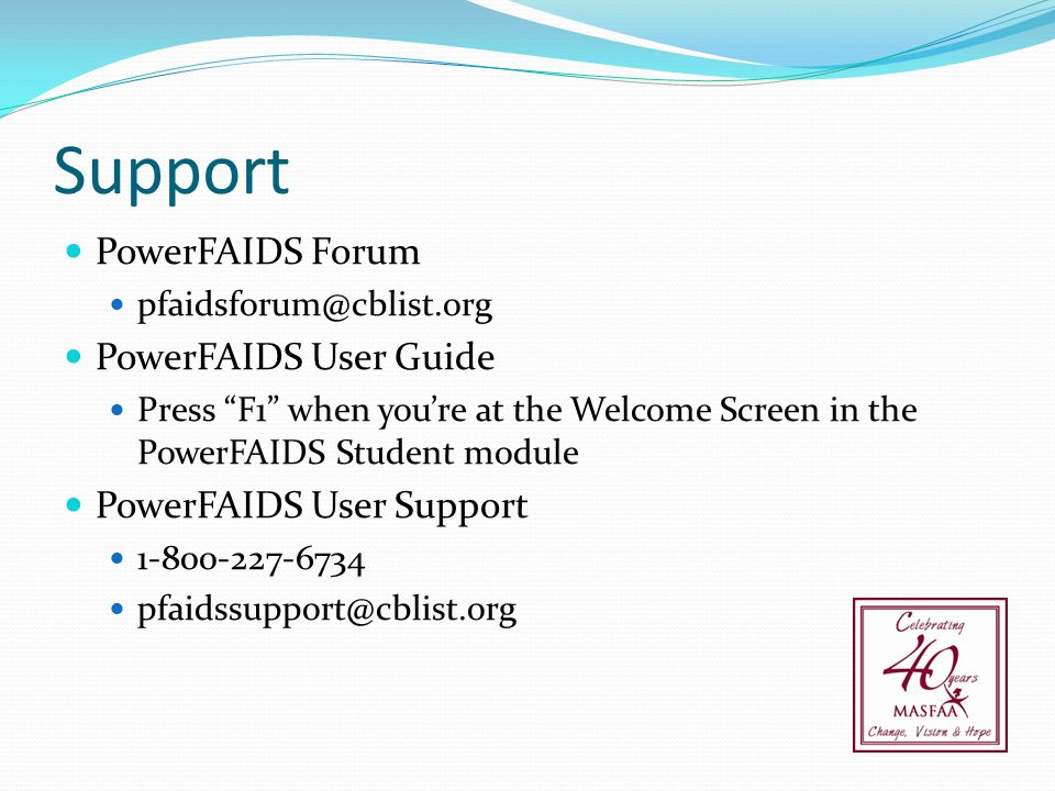 "Support PowerFAIDS Forum pfaidsforum@cblist.org PowerFAIDS User Guide Press ""F1"" when you're at the Welcome Screen in the PowerFAIDS Student module Po"