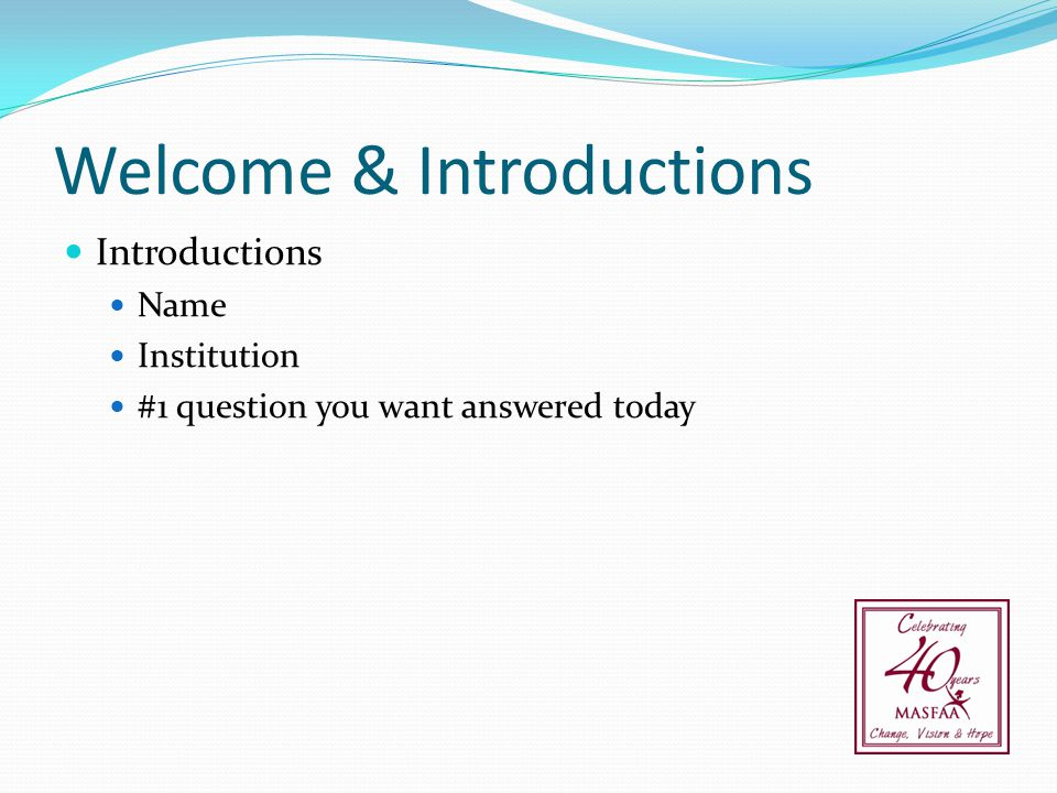 Welcome & Introductions Introductions Name Institution #1 question you want answered today