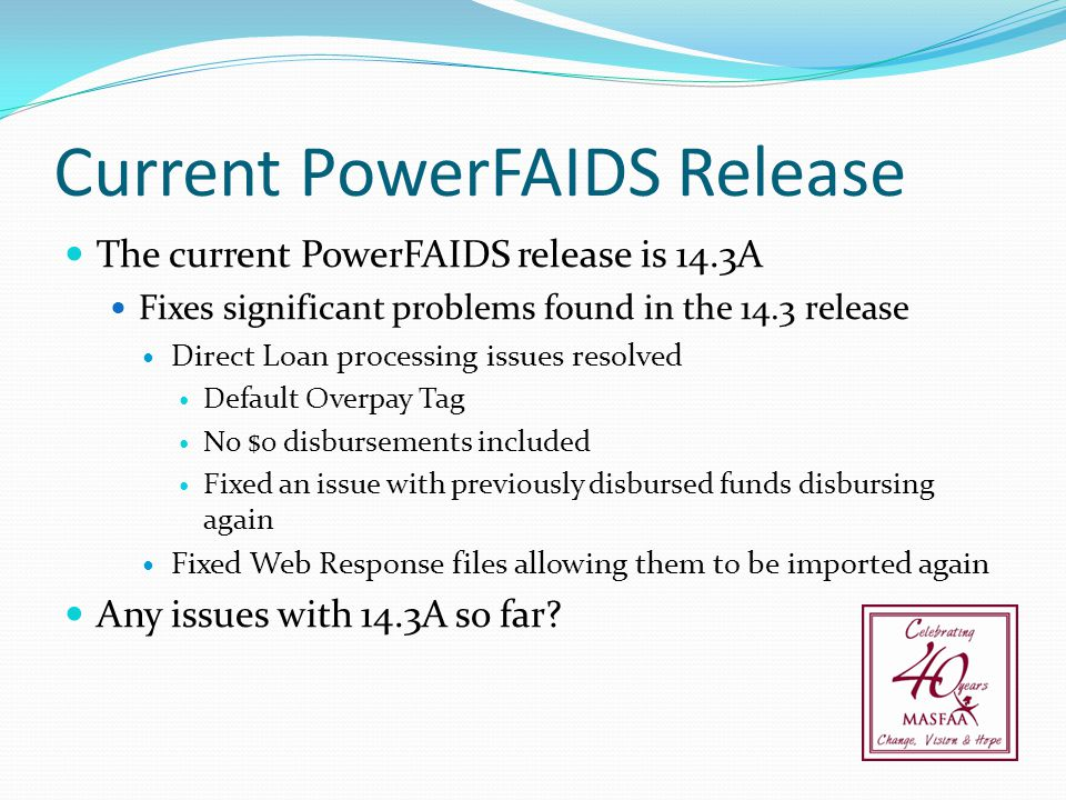 Current PowerFAIDS Release The current PowerFAIDS release is 14.3A Fixes significant problems found in the 14.3 release Direct Loan processing issues