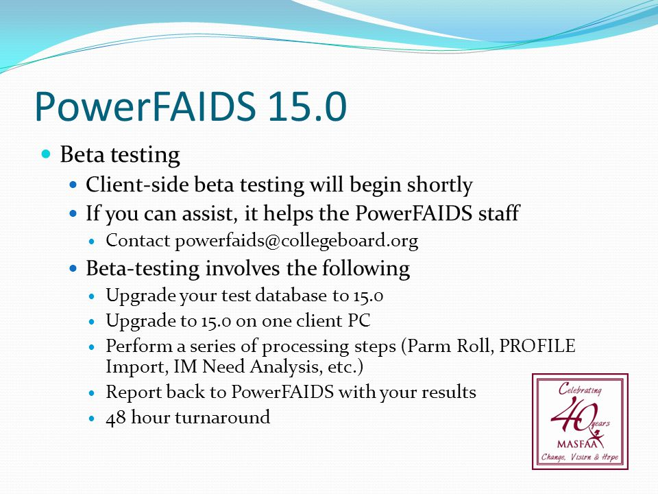 PowerFAIDS 15.0 Beta testing Client-side beta testing will begin shortly If you can assist, it helps the PowerFAIDS staff Contact powerfaids@collegebo