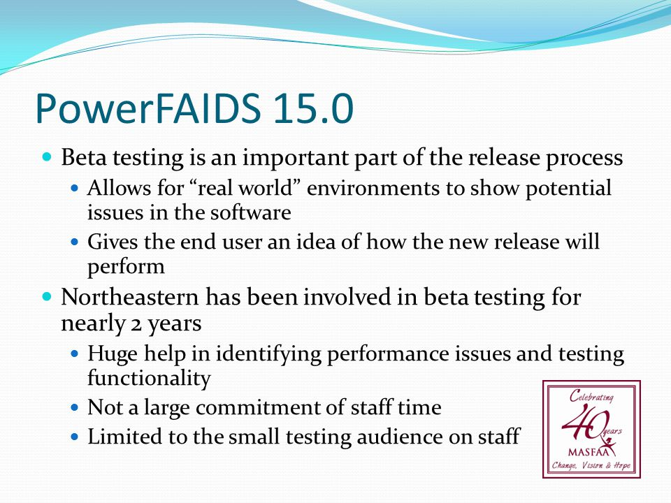 "PowerFAIDS 15.0 Beta testing is an important part of the release process Allows for ""real world"" environments to show potential issues in the software"