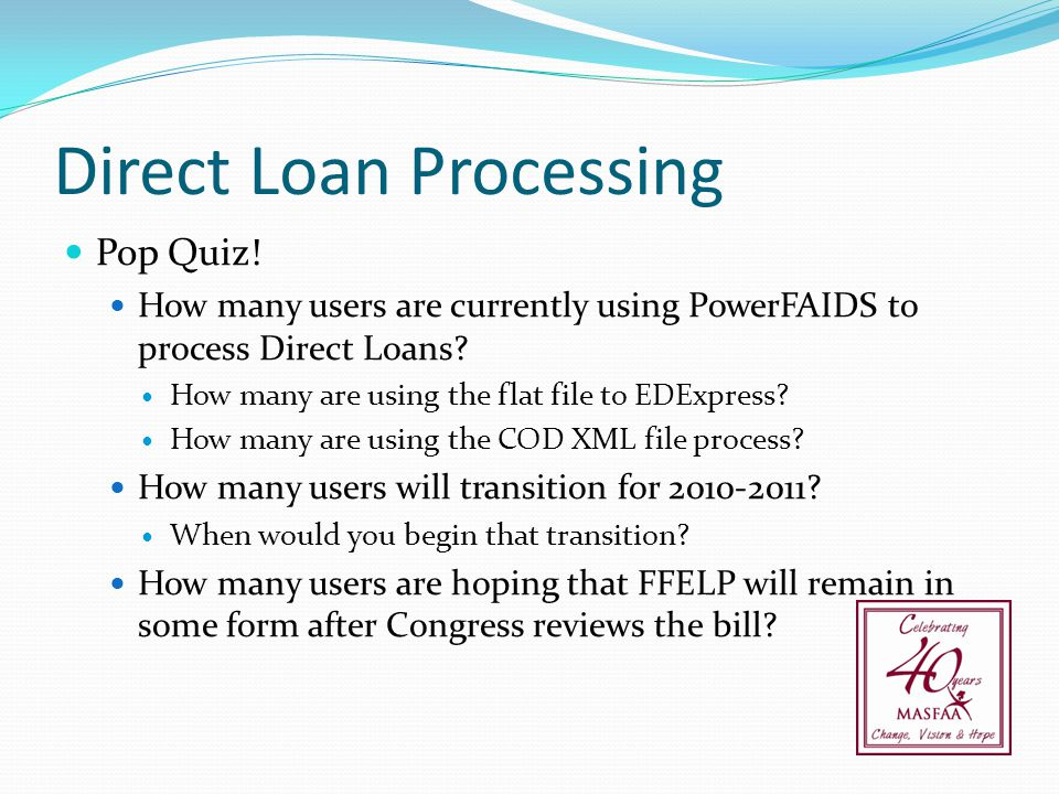Direct Loan Processing Pop Quiz! How many users are currently using PowerFAIDS to process Direct Loans? How many are using the flat file to EDExpress?