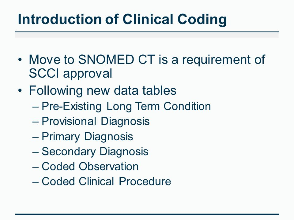 Introduction of Clinical Coding Move to SNOMED CT is a requirement of SCCI approval Following new data tables –Pre-Existing Long Term Condition –Provisional Diagnosis –Primary Diagnosis –Secondary Diagnosis –Coded Observation –Coded Clinical Procedure