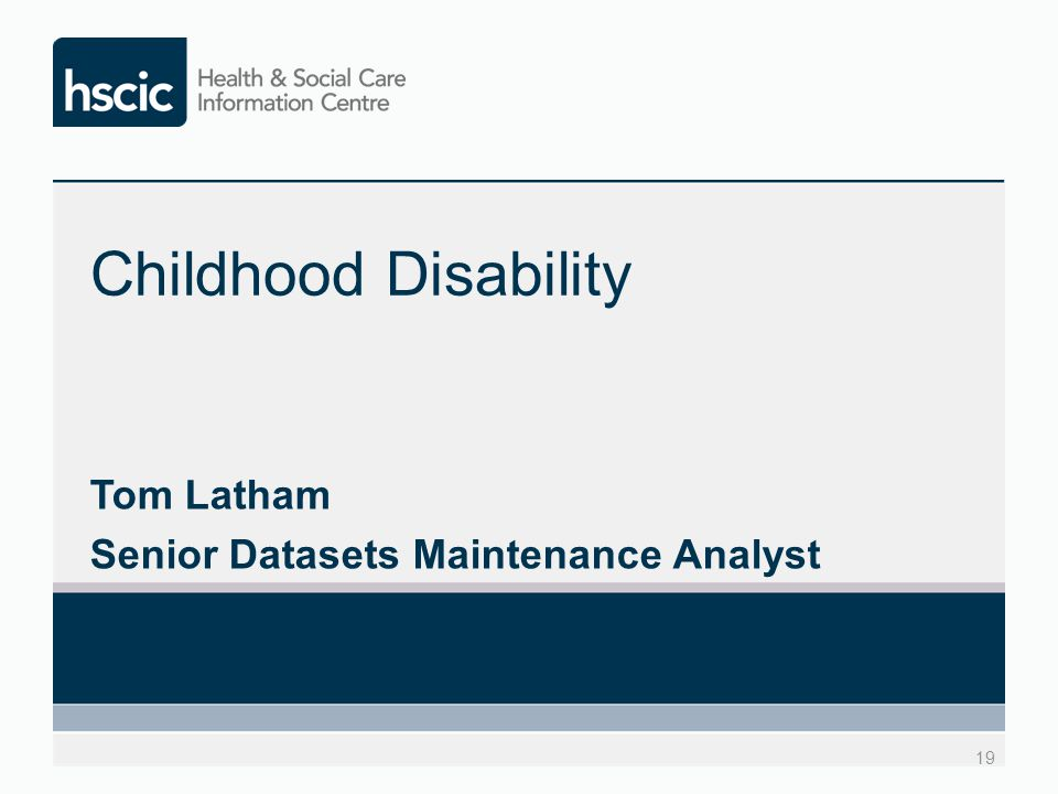 Childhood Disability Tom Latham Senior Datasets Maintenance Analyst 19