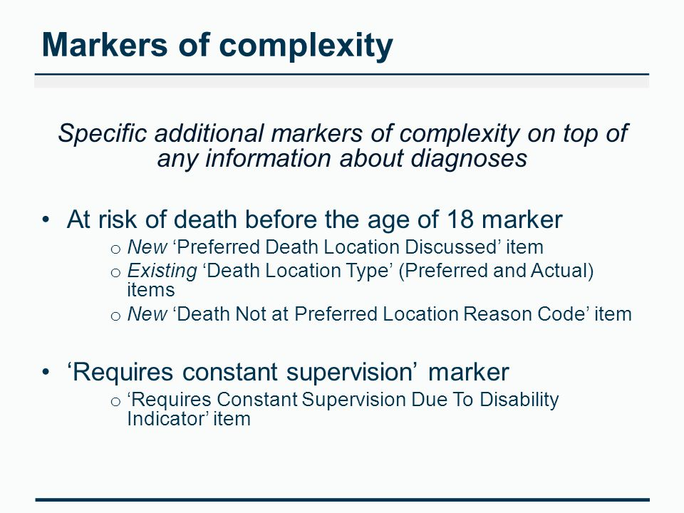 Markers of complexity Specific additional markers of complexity on top of any information about diagnoses At risk of death before the age of 18 marker o New 'Preferred Death Location Discussed' item o Existing 'Death Location Type' (Preferred and Actual) items o New 'Death Not at Preferred Location Reason Code' item 'Requires constant supervision' marker o 'Requires Constant Supervision Due To Disability Indicator' item
