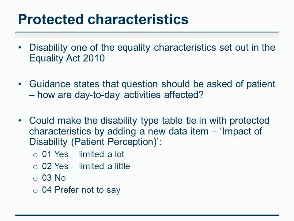 Protected characteristics Disability one of the equality characteristics set out in the Equality Act 2010 Guidance states that question should be asked of patient – how are day-to-day activities affected.