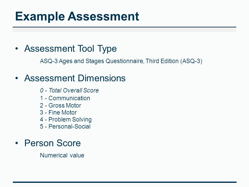 Example Assessment Assessment Tool Type ASQ-3 Ages and Stages Questionnaire, Third Edition (ASQ-3) Assessment Dimensions 0 - Total Overall Score 1 - Communication 2 - Gross Motor 3 - Fine Motor 4 - Problem Solving 5 - Personal-Social Person Score Numerical value
