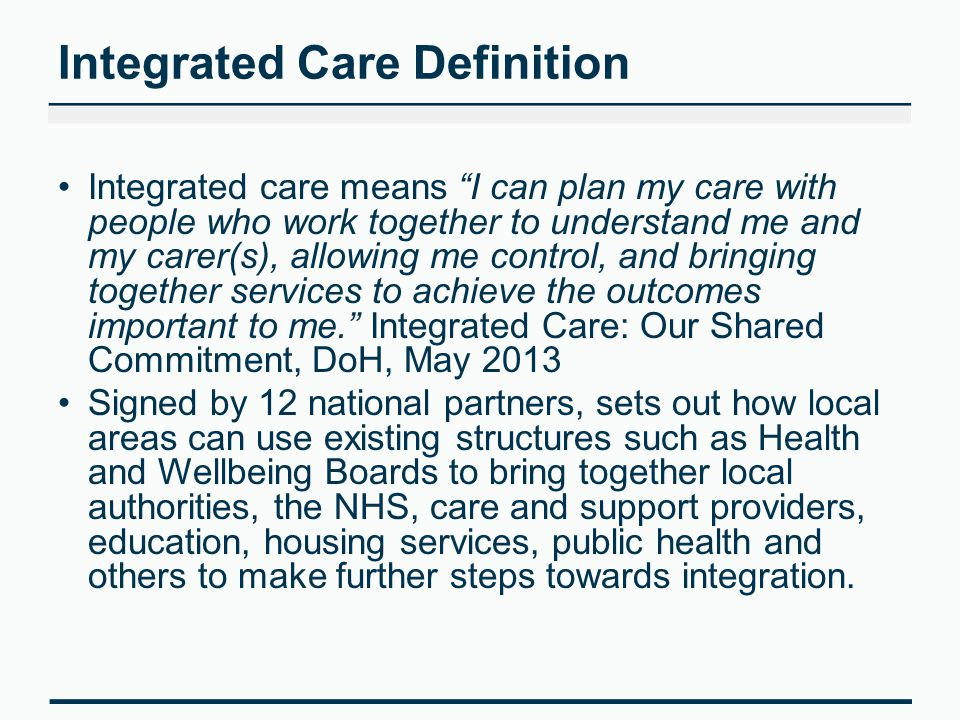 Integrated Care Definition Integrated care means I can plan my care with people who work together to understand me and my carer(s), allowing me control, and bringing together services to achieve the outcomes important to me. Integrated Care: Our Shared Commitment, DoH, May 2013 Signed by 12 national partners, sets out how local areas can use existing structures such as Health and Wellbeing Boards to bring together local authorities, the NHS, care and support providers, education, housing services, public health and others to make further steps towards integration.