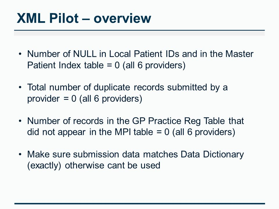 XML Pilot – overview Number of NULL in Local Patient IDs and in the Master Patient Index table = 0 (all 6 providers) Total number of duplicate records submitted by a provider = 0 (all 6 providers) Number of records in the GP Practice Reg Table that did not appear in the MPI table = 0 (all 6 providers) Make sure submission data matches Data Dictionary (exactly) otherwise cant be used