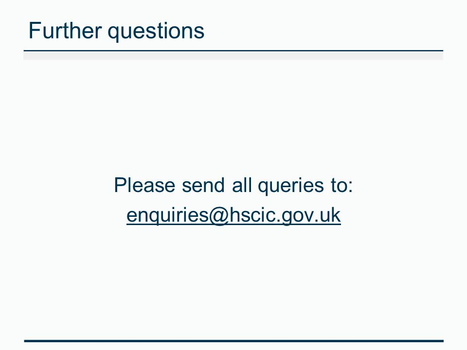 Further questions Please send all queries to: enquiries@hscic.gov.uk
