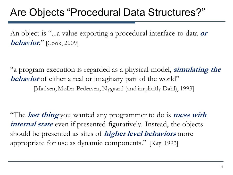 Are Objects Procedural Data Structures An object is ...a value exporting a procedural interface to data or behavior. [Cook, 2009] a program execution is regarded as a physical model, simulating the behavior of either a real or imaginary part of the world [Madsen, Møller-Pedersen, Nygaard (and implicitly Dahl), 1993] The last thing you wanted any programmer to do is mess with internal state even if presented figuratively.