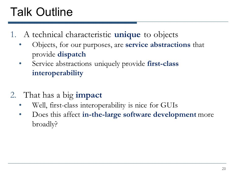 Talk Outline 1.A technical characteristic unique to objects Objects, for our purposes, are service abstractions that provide dispatch Service abstractions uniquely provide first-class interoperability 2.That has a big impact Well, first-class interoperability is nice for GUIs Does this affect in-the-large software development more broadly.